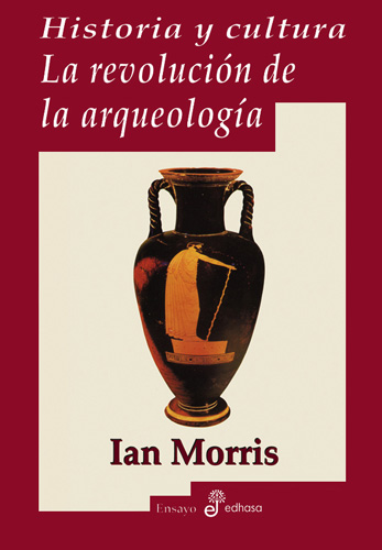 Historia y cultura. La revolución de la arquéología - Morris Ian