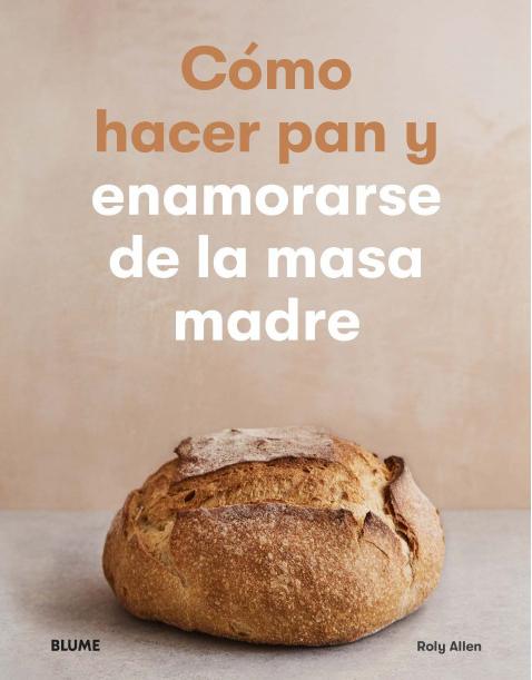 Cómo hacer pan y enamorarse de la masa madre - Allen Roly