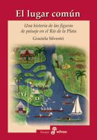 El lugar común, una historia de las figuras de Paisaje en el Río de la Plata. - Silvestri Graciela