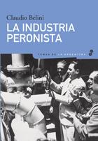 La industria peronista - Belini Claudio